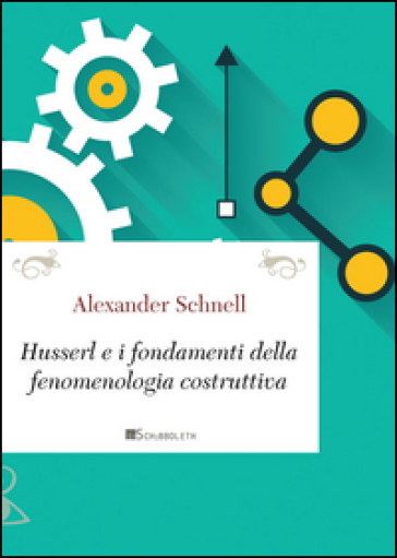 Husserl e i fondamenti della fenomenologia costruttiva - Alexander Schnell  