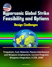 Hypersonic Global Strike Feasibility and Options: Design Challenges, Propulsion, Fuel, Material, Plasma Interference and Weapons Employment, Current Programs, Weapons Integration, X-37B, AHW