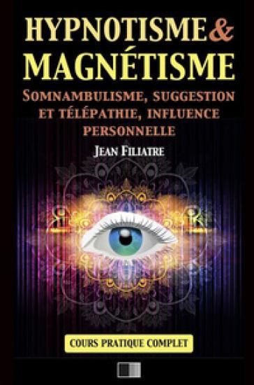 Hypnotisme et magnétisme, somnambulisme, suggestion et télépathie, influence personnelle. Cours pratique complet - Jean Filiatre  
