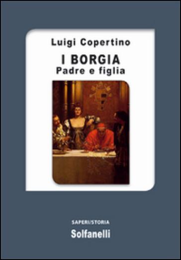 I Borgia. Padre e figlia - Luigi Copertino | Kritjur.org