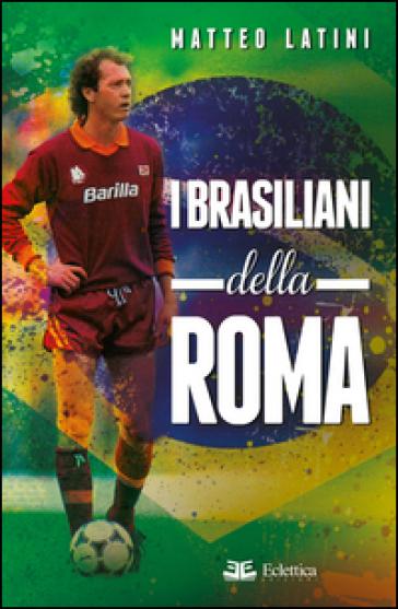 I brasiliani della Roma - Matteo Latini  