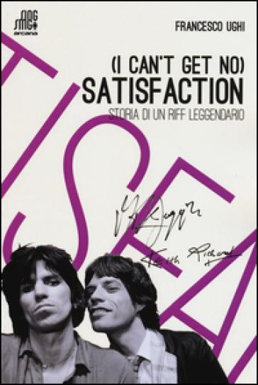 (I can't get no) satisfaction. Storia di un riff leggendario - Francesco Ughi |