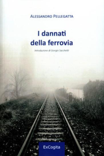 I dannati della ferrovia - Alessandro Pellegatta |
