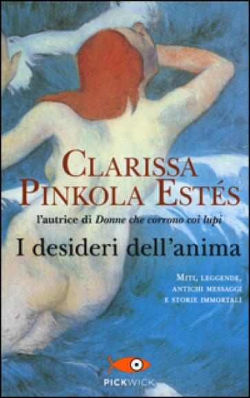 I desideri dell'anima - Clarissa Pinkola Estés |