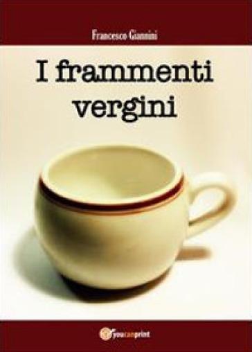 I frammenti vergini - Francesco Giannini  