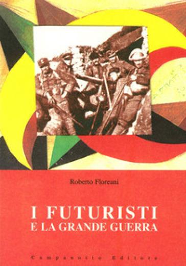 I futuristi e la grande guerra - Roberto Floreani | Rochesterscifianimecon.com