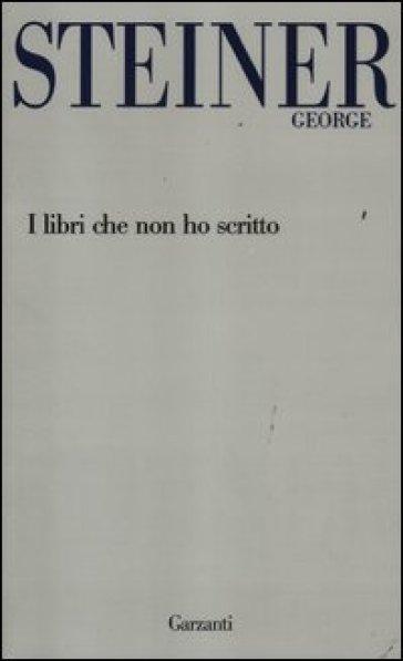 I libri che non ho scritto - George Steiner  
