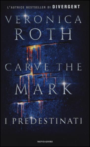 I predestinati. Carve the mark - Veronica Roth  