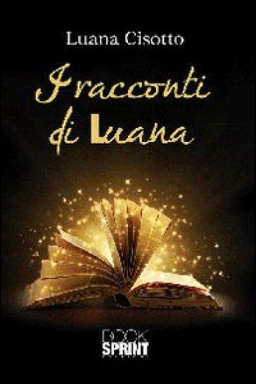 I racconti di Luana - Luana Cisotto  