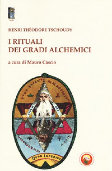 I rituali dei gradi alchemici - Théodore-Henry de Tschoudy |