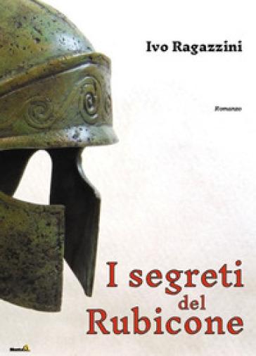 I segreti del Rubicone - Ivo Ragazzini |