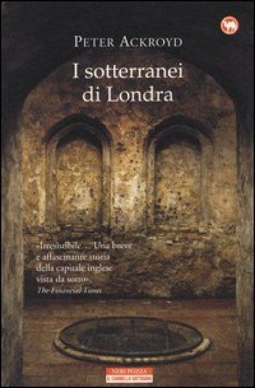 I sotterranei di Londra - Peter Ackroyd | Rochesterscifianimecon.com