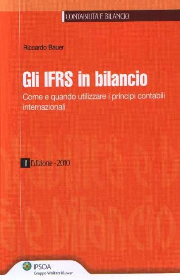 Gli IFRS in bilancio. Come e quando utilizzare i principi contabili internazionali - Riccardo Bauer |
