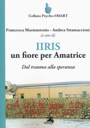 IIRIS. Un fiore per Amatrice. Dal trauma alla speranza - F. Mastrantonio |