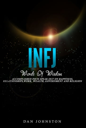 INFJ Words Of Wisdom: Accomplished INFJs Speak Out On Happiness, Relationships, Work, Wealth, Government and Religion