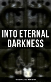INTO ETERNAL DARKNESS: 100+ Gothic Classics in One Edition