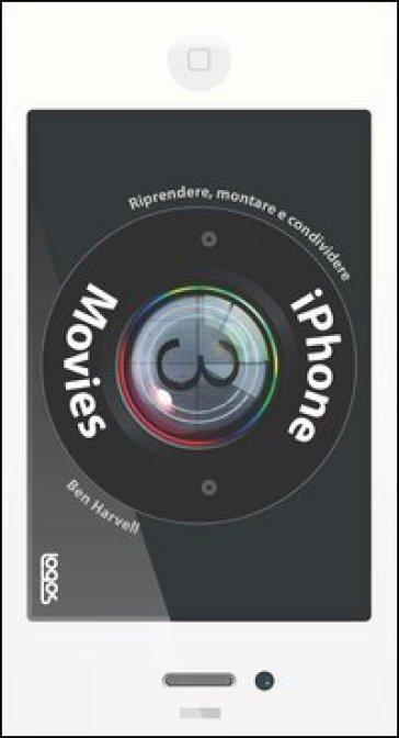 IPhone movies. Riprendere, montare, condividere - Ben Harwell   Thecosgala.com