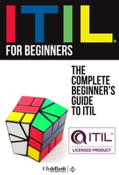 ITIL for Beginners: The Complete Beginner s Guide to ITIL