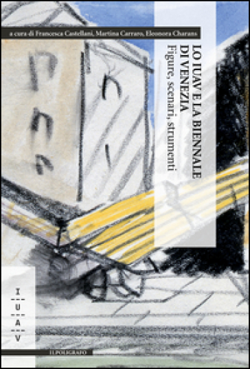 Lo IUAV e la biennale di Venezia. Figure, scenari, strumenti - F. Castellani |