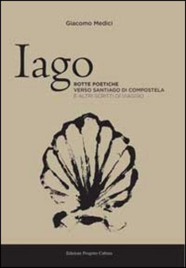Iago. Rotte poetiche verso Santiago di Compostela e altri scritti di viaggio - Giacomo Medici  