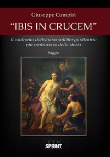 «Ibis in crucem». Il confronto dottrinario sull'iter giudiziario più controverso della storia - Giuseppe Campisi |