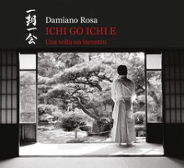 Ichi go Ichi e. Una volta un incontro. Catalogo della mostra (Roma, 23 febbraio 2019-31 marzo 2019). Ediz. illustrata - Damiano Rosa |