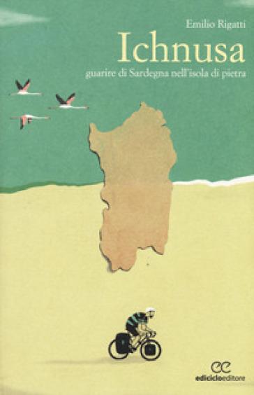 Ichnusa. Guarire di Sardegna nell'isola di pietra - Emilio Rigatti |