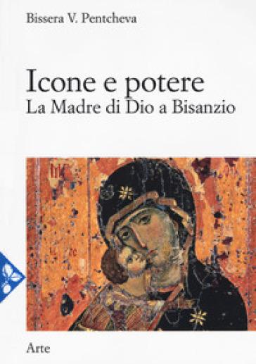 Icone e potere. La madre di Dio a Bisanzio - Bissera V. Pentcheva |