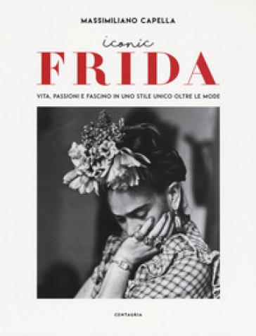 Iconic Frida. Vita, passioni e fascino in uno stile unico oltre le mode - Massimiliano Capella |