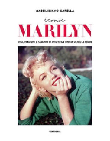 Iconic Marilyn. Vita, passioni e fascino in uno stile unico oltre le mode. Ediz. illustrata - Massimiliano Capella  
