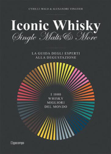 Iconic whisky. Single malts & more. La guida degli esperti alla degustazione - Cyrille Mald |