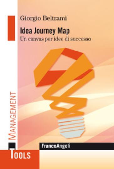 Idea Journey Map. Un canvas per idee di successo - Giorgio Beltrami  