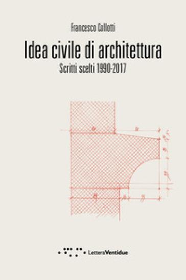 Idea civile di architettura. Scritti scelti 1990-2017 - Francesco Collotti | Jonathanterrington.com