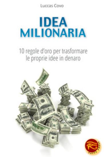 Idea milionaria. 10 regole d'oro per trasformare le proprie idee in denaro - Luccas Covo |