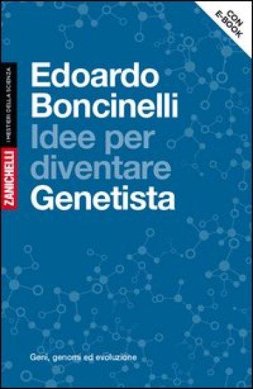 Idee per diventare genetista. Geni, genomi ed evoluzione. Con aggiornamento online - Edoardo Boncinelli | Rochesterscifianimecon.com
