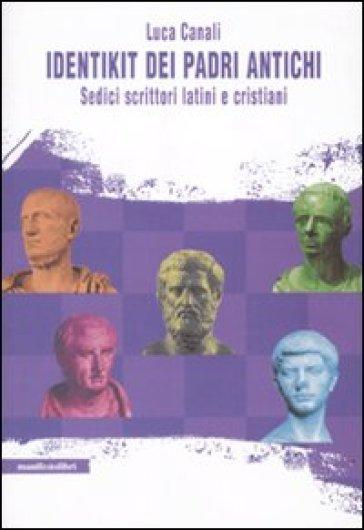 Identikit dei padri antichi. Sedici scrittori latini e cristiani - Bruno Canali |