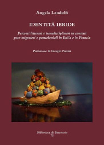 Identità ibride. Percorsi letterari e transdisciplinari in contesti post-migratori e postcoloniali in Italia e in Francia - Angela Landolfi   Rochesterscifianimecon.com