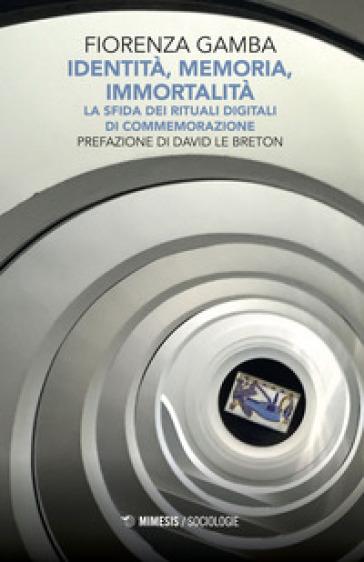 Identità, memoria, immortalità. La sfida dei rituali digitali di commemorazione - Fiorenza Gamba |