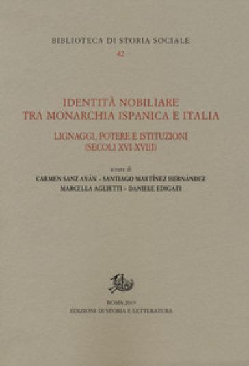 Identità nobiliare tra monarchia ispanica e Italia. Lignaggi, potere e istituzioni (secoli XVI-XVIII) - C. Sanz Ayàn |
