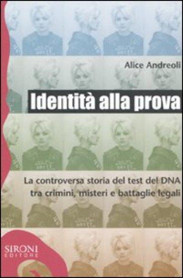 Identità alla prova. La controversa storia del test del DNA tra crimini, misteri e battaglie legali - Alice Andreoli  
