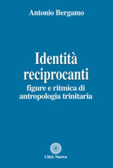 Identità reciprocanti. Figure e ritmica di antropologia trinitaria - Antonio Bergamo  