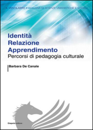 Identità relazione apprendimento. Percorsi di pedagogia culturale - Barbara De Canale | Ericsfund.org