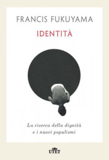 Identità. La ricerca della dignità e i nuovi populismi - Francis Fukuyama | Rochesterscifianimecon.com