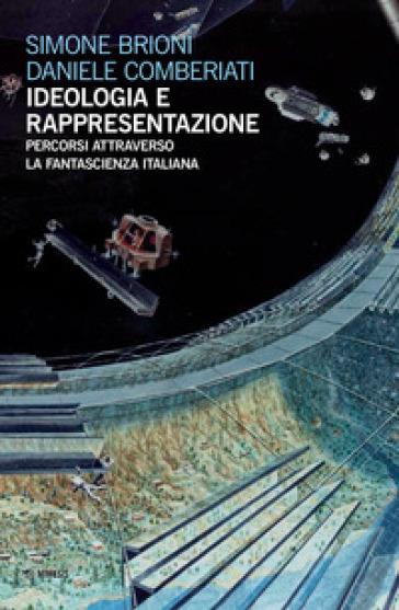 Ideologia e rappresentazione. Percorsi attraverso la fantascienza italiana - Simone Brioni | Rochesterscifianimecon.com