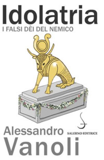 Idolatria. I falsi dèi del nemico - Alessandro Vanoli |