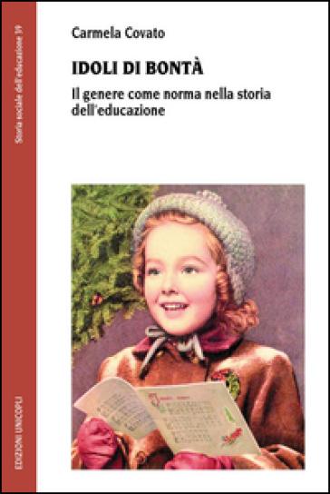 Idoli di bontà. Il genere come norma nella storia dell'educazione - Carmela Covato pdf epub