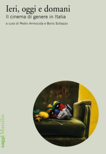 Ieri, oggi e domani. Il cinema di genere in Italia - P. Armocida | Jonathanterrington.com