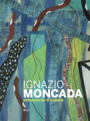 Ignazio Moncada. Attraverso il colore - S. Troisi |