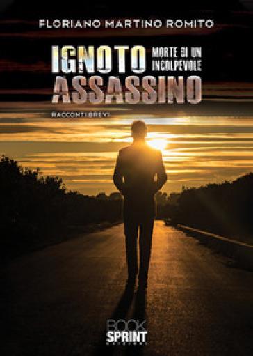Ignoto assassino. Morte di un colpevole - Floriano Martino Romito |