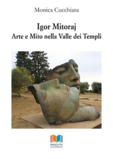Igor Mitoraj. Arte e mito nella Valle dei Templi - Monica Cucchiara |